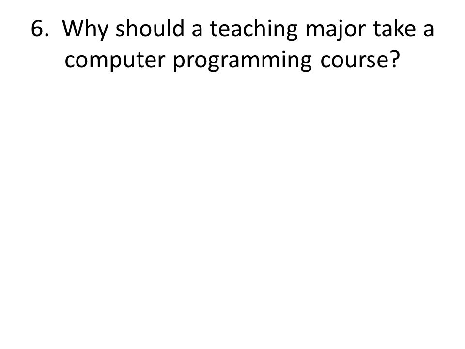 6. Why should a teaching major take a computer programming course