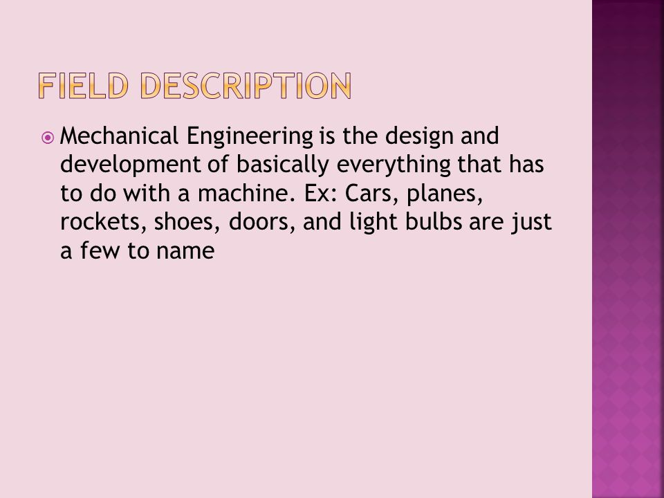  Mechanical Engineering is the design and development of basically everything that has to do with a machine.