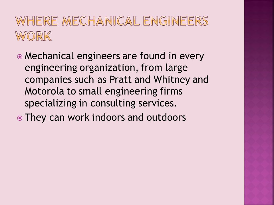  Mechanical engineers are found in every engineering organization, from large companies such as Pratt and Whitney and Motorola to small engineering firms specializing in consulting services.