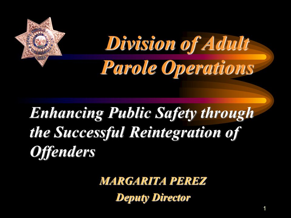 1 Division of Adult Parole Operations MARGARITA PEREZ Deputy Director Enhancing Public Safety through the Successful Reintegration of Offenders