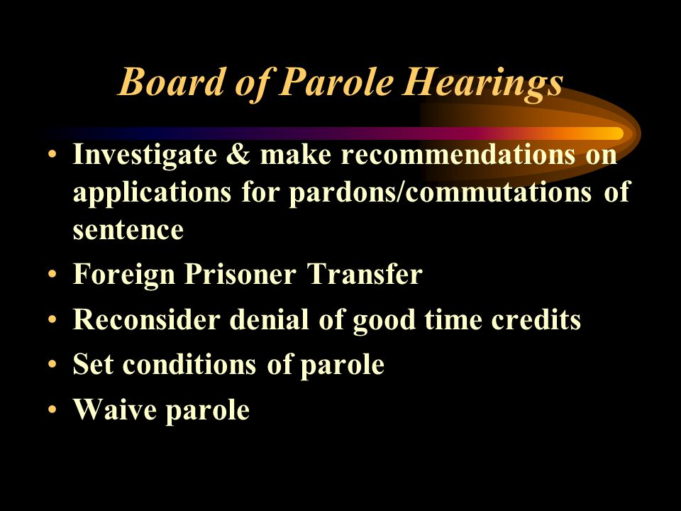 Board of Parole Hearings Investigate & make recommendations on applications for pardons/commutations of sentence Foreign Prisoner Transfer Reconsider denial of good time credits Set conditions of parole Waive parole