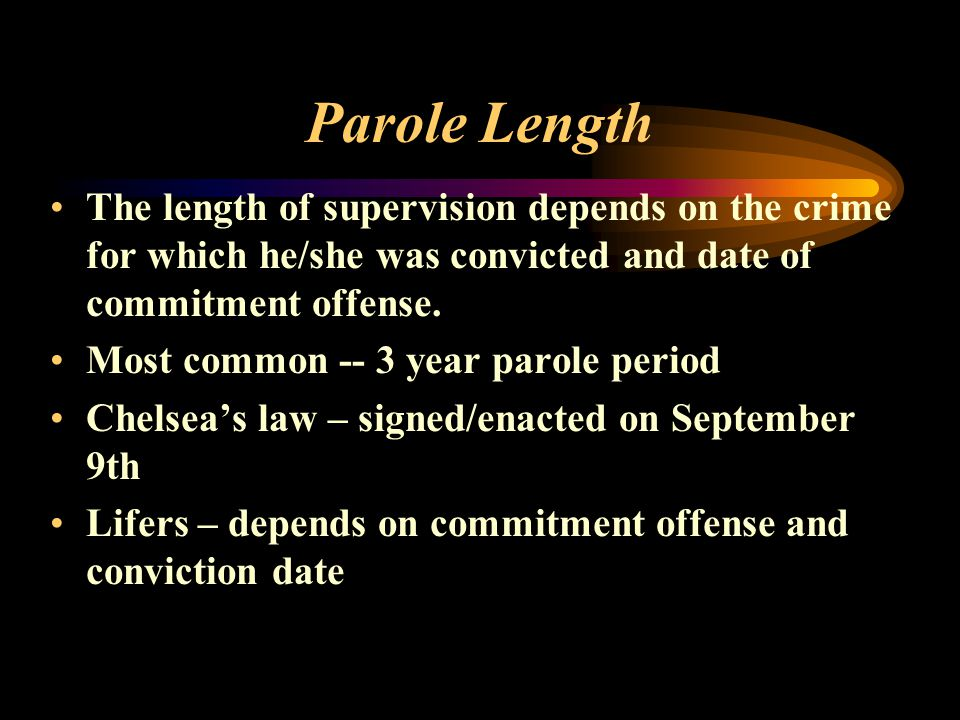 Parole Length The length of supervision depends on the crime for which he/she was convicted and date of commitment offense.