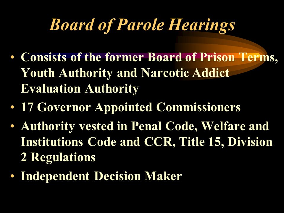 Board of Parole Hearings Consists of the former Board of Prison Terms, Youth Authority and Narcotic Addict Evaluation Authority 17 Governor Appointed Commissioners Authority vested in Penal Code, Welfare and Institutions Code and CCR, Title 15, Division 2 Regulations Independent Decision Maker