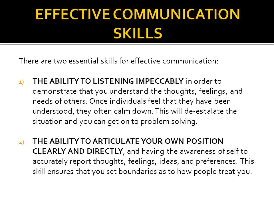 There are two essential skills for effective communication: 1) THE ABILITY TO LISTENING IMPECCABLY in order to demonstrate that you understand the thoughts, feelings, and needs of others.