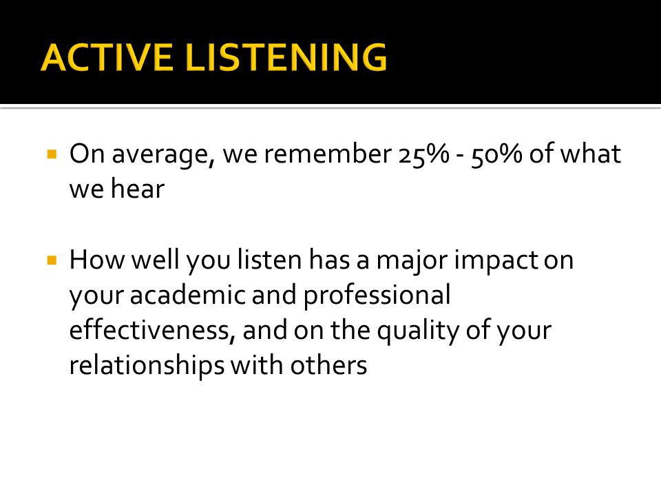  On average, we remember 25% - 50% of what we hear  How well you listen has a major impact on your academic and professional effectiveness, and on the quality of your relationships with others