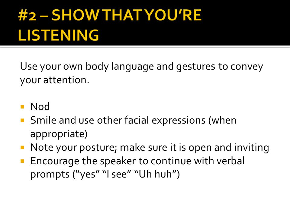 Use your own body language and gestures to convey your attention.