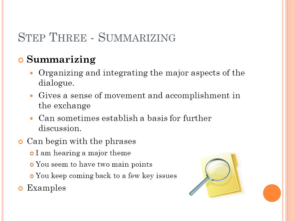 S TEP T HREE - S UMMARIZING Summarizing Organizing and integrating the major aspects of the dialogue.