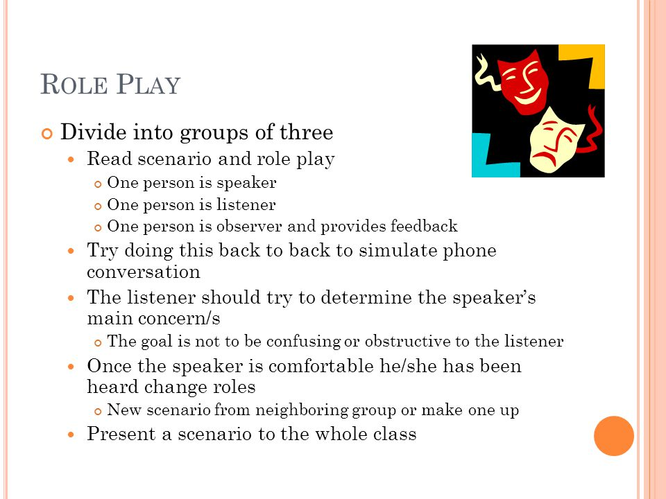 R OLE P LAY Divide into groups of three Read scenario and role play One person is speaker One person is listener One person is observer and provides feedback Try doing this back to back to simulate phone conversation The listener should try to determine the speaker's main concern/s The goal is not to be confusing or obstructive to the listener Once the speaker is comfortable he/she has been heard change roles New scenario from neighboring group or make one up Present a scenario to the whole class