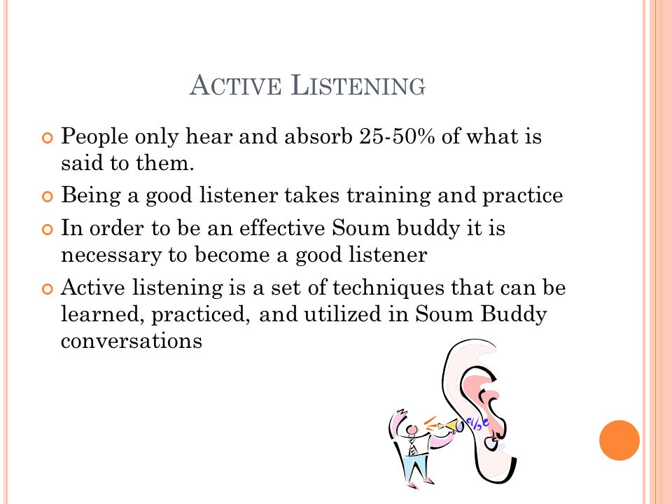 A CTIVE L ISTENING People only hear and absorb 25-50% of what is said to them.