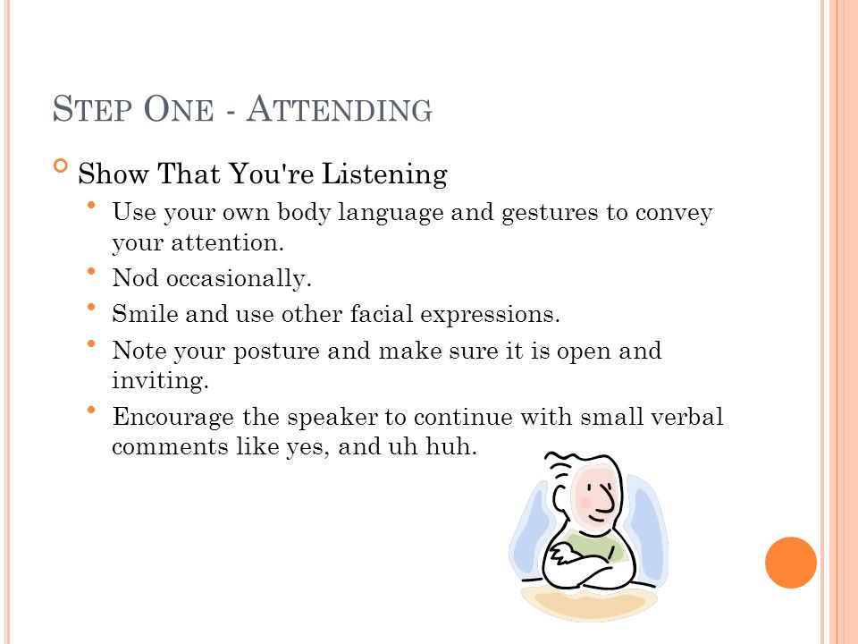 S TEP O NE - A TTENDING Show That You re Listening Use your own body language and gestures to convey your attention.