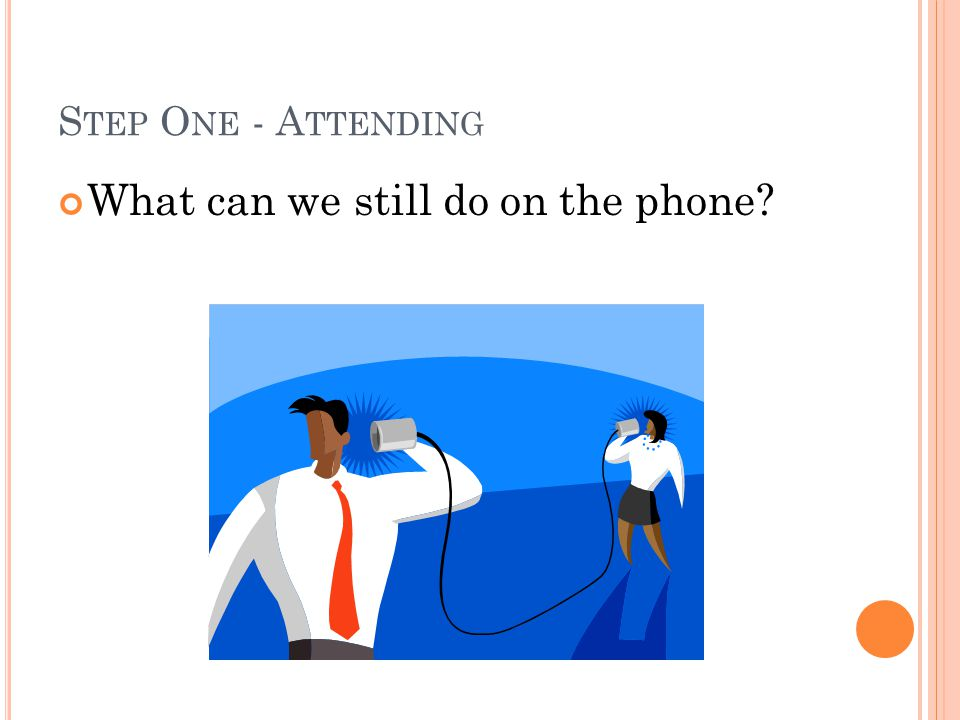 S TEP O NE - A TTENDING What can we still do on the phone