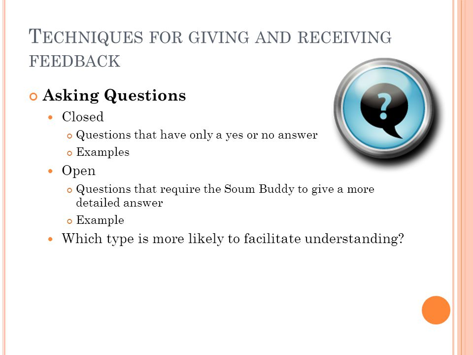 T ECHNIQUES FOR GIVING AND RECEIVING FEEDBACK Asking Questions Closed Questions that have only a yes or no answer Examples Open Questions that require the Soum Buddy to give a more detailed answer Example Which type is more likely to facilitate understanding