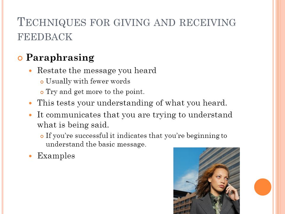 T ECHNIQUES FOR GIVING AND RECEIVING FEEDBACK Paraphrasing Restate the message you heard Usually with fewer words Try and get more to the point.