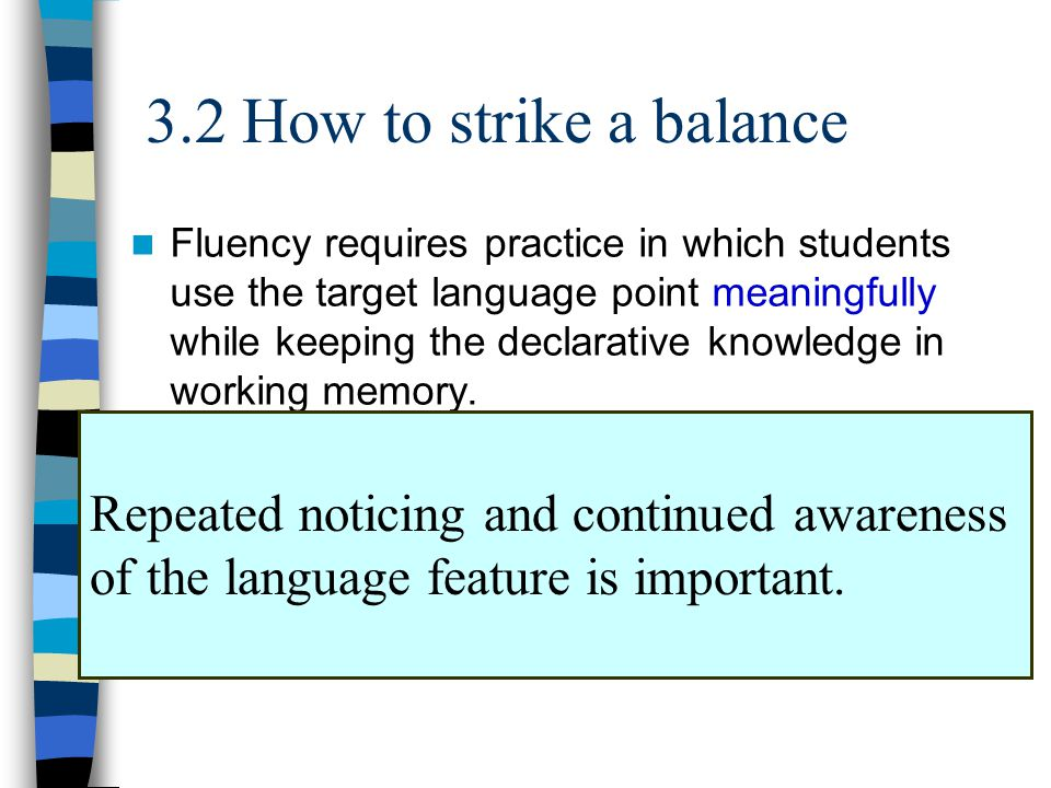 3.2 How to strike a balance Fluency requires practice in which students use the target language point meaningfully while keeping the declarative knowledge in working memory.