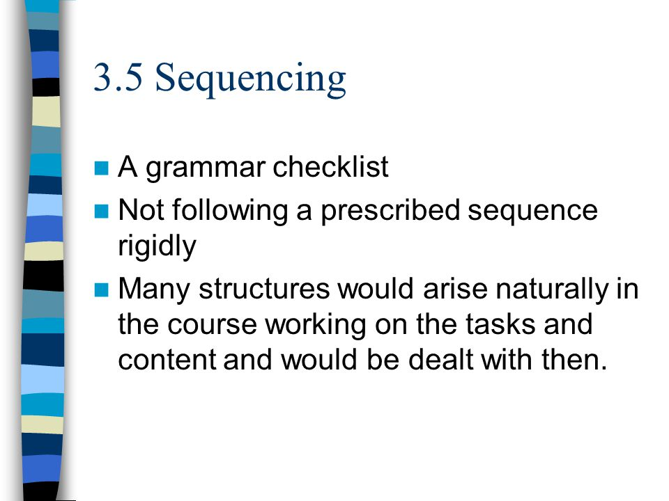 3.5 Sequencing A grammar checklist Not following a prescribed sequence rigidly Many structures would arise naturally in the course working on the tasks and content and would be dealt with then.