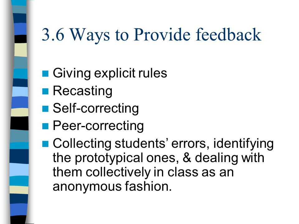 3.6 Ways to Provide feedback Giving explicit rules Recasting Self-correcting Peer-correcting Collecting students' errors, identifying the prototypical ones, & dealing with them collectively in class as an anonymous fashion.