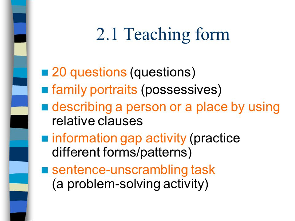 2.1 Teaching form 20 questions (questions) family portraits (possessives) describing a person or a place by using relative clauses information gap activity (practice different forms/patterns) sentence-unscrambling task (a problem-solving activity)