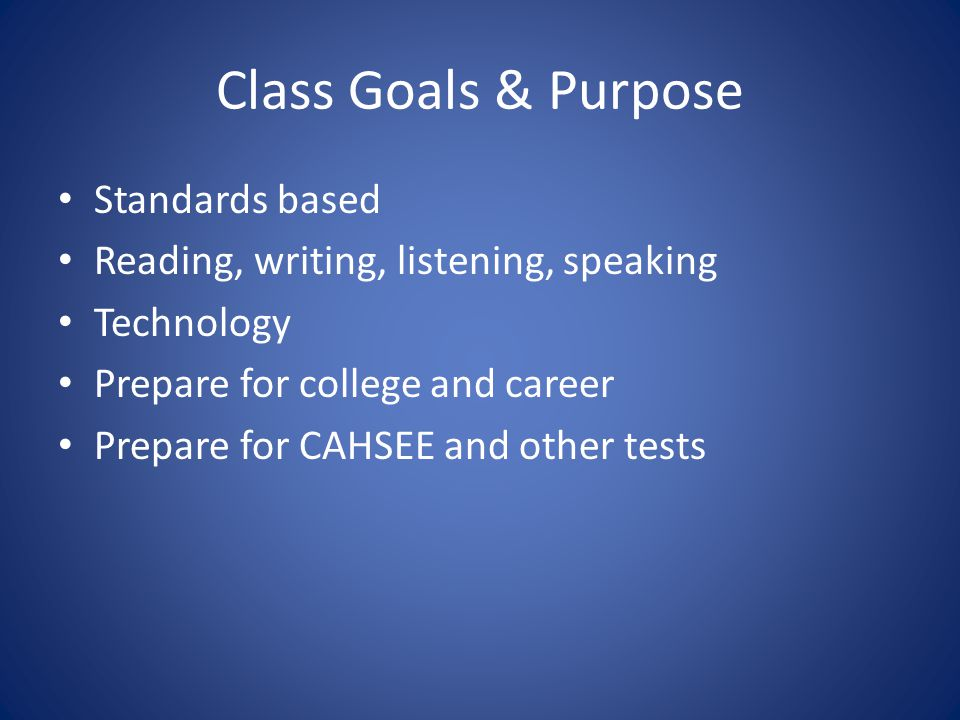 Class Goals & Purpose Standards based Reading, writing, listening, speaking Technology Prepare for college and career Prepare for CAHSEE and other tests