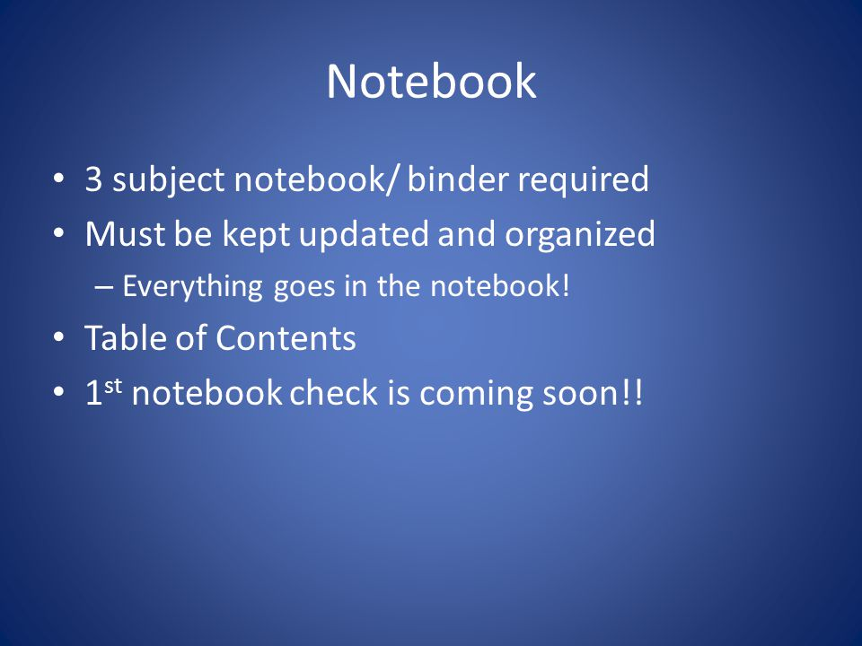 Notebook 3 subject notebook/ binder required Must be kept updated and organized – Everything goes in the notebook.
