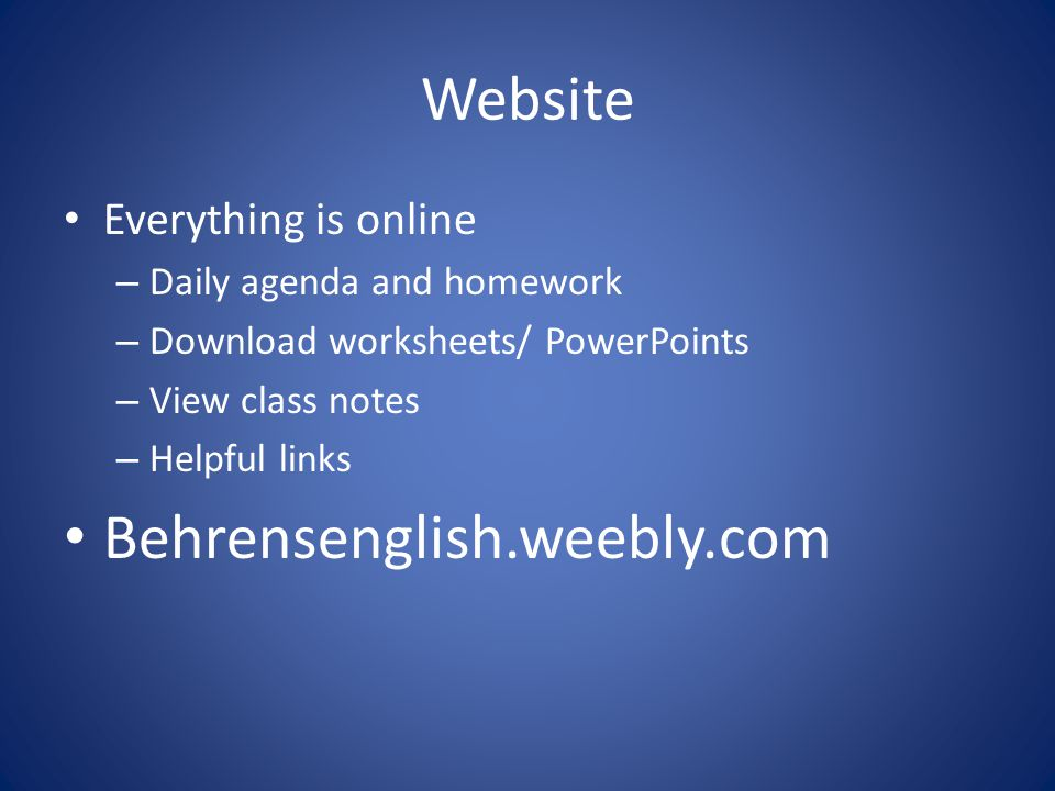 Website Everything is online – Daily agenda and homework – Download worksheets/ PowerPoints – View class notes – Helpful links Behrensenglish.weebly.com