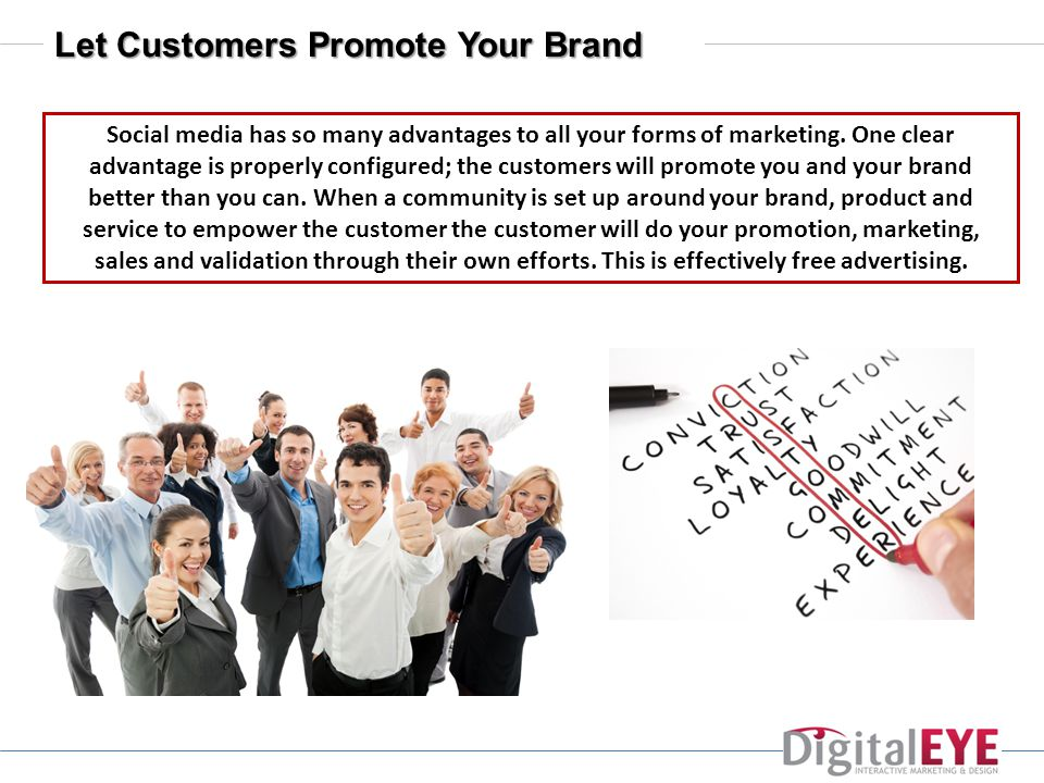 Let Customers Promote Your Brand Social media has so many advantages to all your forms of marketing.