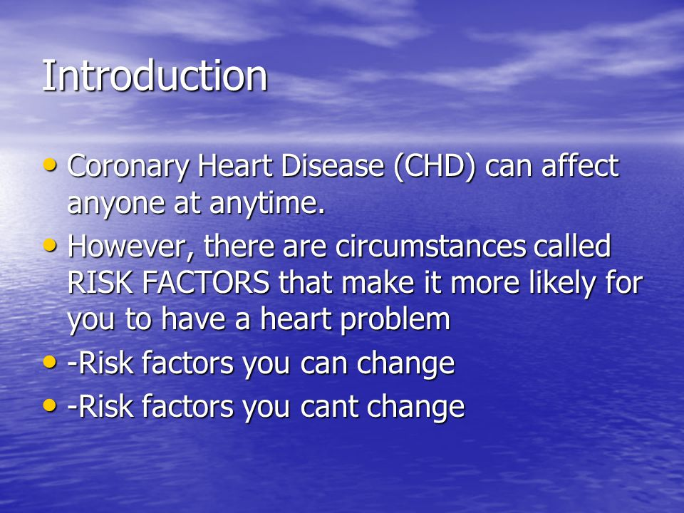 Introduction Coronary Heart Disease (CHD) can affect anyone at anytime.