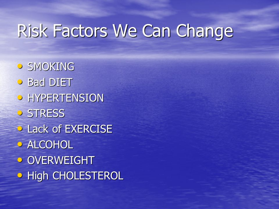 Risk Factors We Can Change SMOKING SMOKING Bad DIET Bad DIET HYPERTENSION HYPERTENSION STRESS STRESS Lack of EXERCISE Lack of EXERCISE ALCOHOL ALCOHOL OVERWEIGHT OVERWEIGHT High CHOLESTEROL High CHOLESTEROL