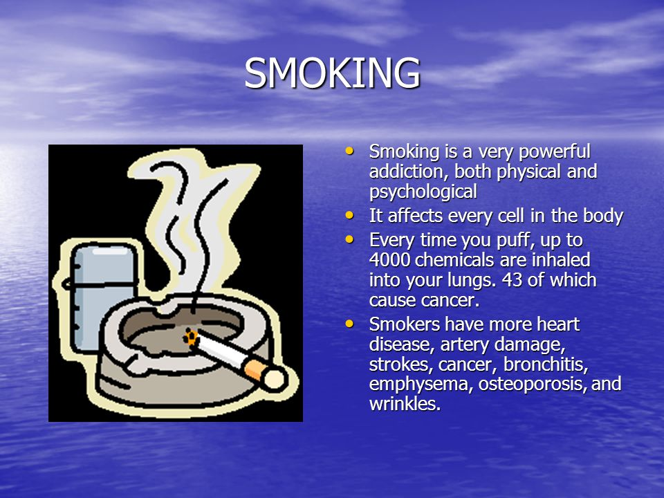 SMOKING Smoking is a very powerful addiction, both physical and psychological Smoking is a very powerful addiction, both physical and psychological It affects every cell in the body It affects every cell in the body Every time you puff, up to 4000 chemicals are inhaled into your lungs.