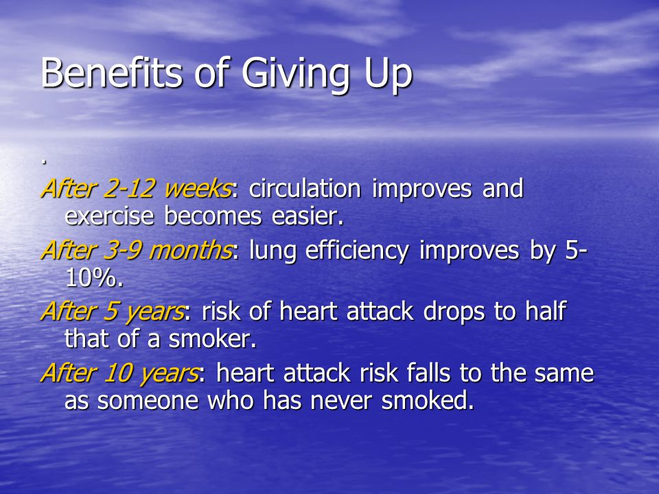 Benefits of Giving Up. After 2-12 weeks: circulation improves and exercise becomes easier.