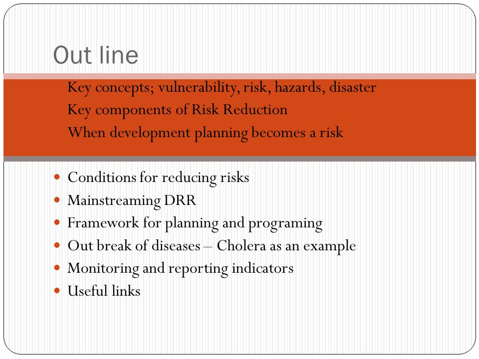 Out line Key concepts; vulnerability, risk, hazards, disaster Key components of Risk Reduction When development planning becomes a risk Conditions for reducing risks Mainstreaming DRR Framework for planning and programing Out break of diseases – Cholera as an example Monitoring and reporting indicators Useful links