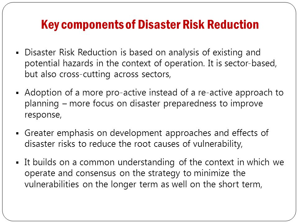 Key components of Disaster Risk Reduction  Disaster Risk Reduction is based on analysis of existing and potential hazards in the context of operation.