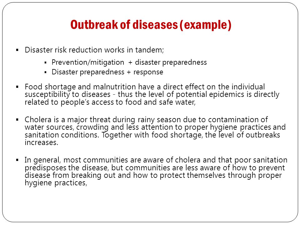 Outbreak of diseases (example)  Disaster risk reduction works in tandem;  Prevention/mitigation + disaster preparedness  Disaster preparedness + response  Food shortage and malnutrition have a direct effect on the individual susceptibility to diseases - thus the level of potential epidemics is directly related to people's access to food and safe water,  Cholera is a major threat during rainy season due to contamination of water sources, crowding and less attention to proper hygiene practices and sanitation conditions.