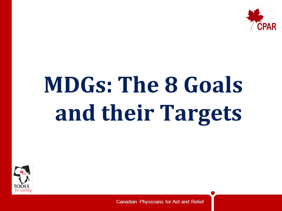 Canadian Physicians for Aid and Relief MDGs: The 8 Goals and their Targets
