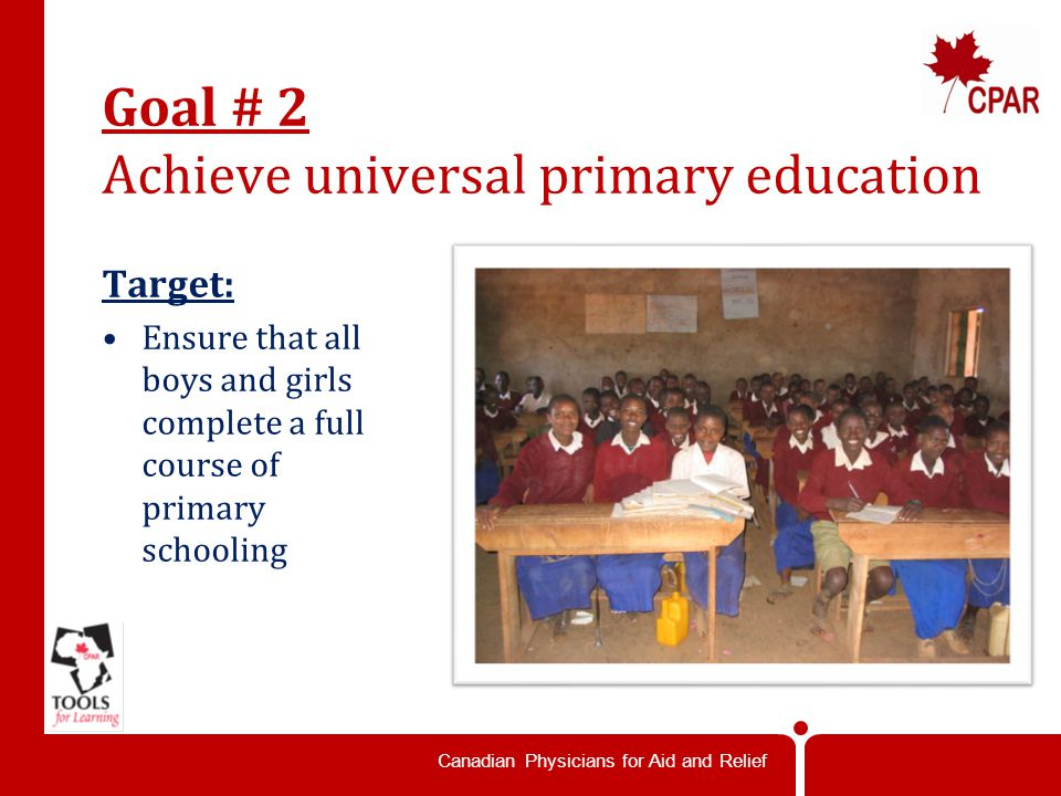 Canadian Physicians for Aid and Relief Goal # 2 Achieve universal primary education Target: Ensure that all boys and girls complete a full course of primary schooling