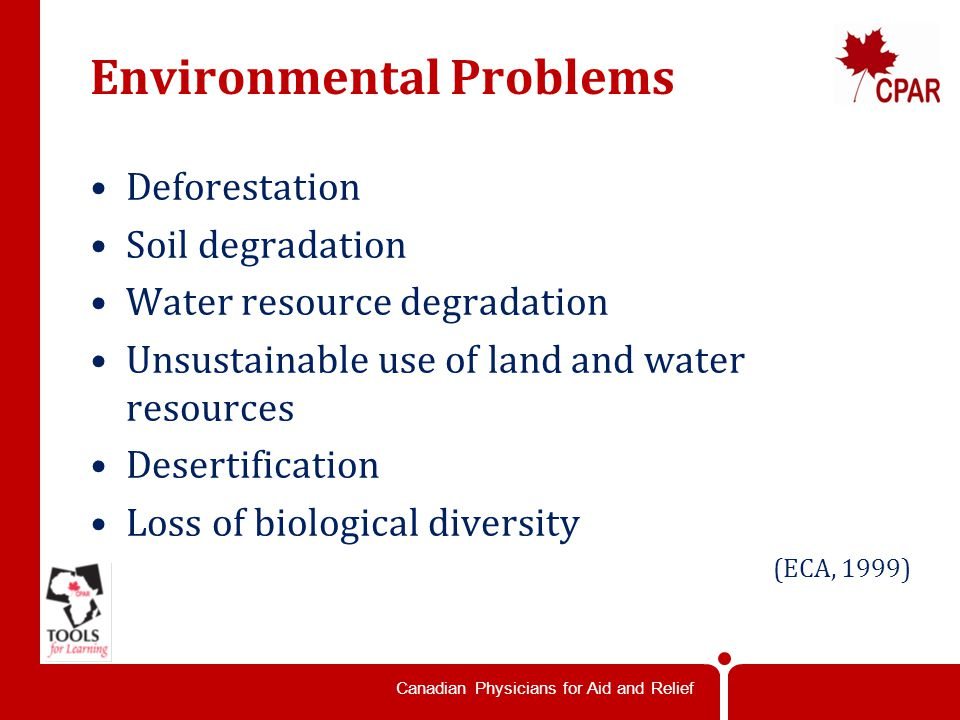 Canadian Physicians for Aid and Relief Environmental Problems Deforestation Soil degradation Water resource degradation Unsustainable use of land and water resources Desertification Loss of biological diversity (ECA, 1999)