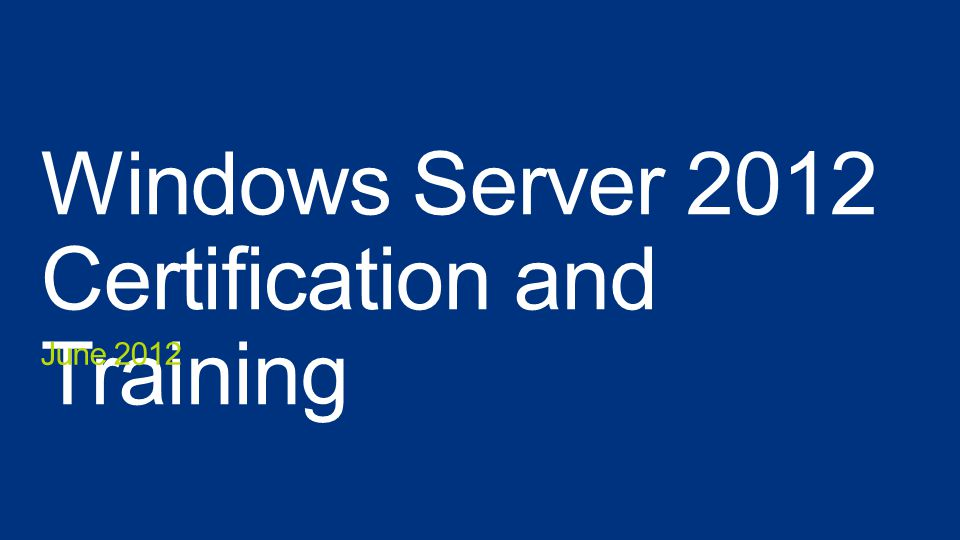 Windows Server 2012 Certification and Training June 2012