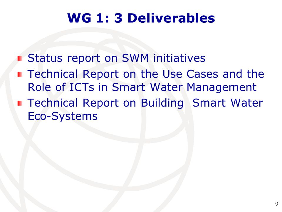 WG 1: 3 Deliverables Status report on SWM initiatives Technical Report on the Use Cases and the Role of ICTs in Smart Water Management Technical Report on Building Smart Water Eco-Systems 9
