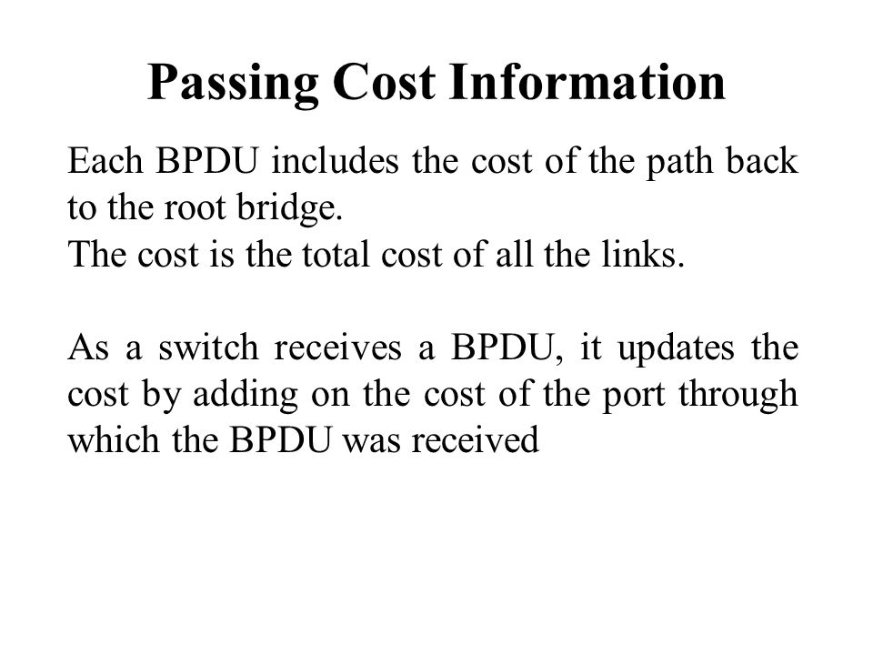 Passing Cost Information Each BPDU includes the cost of the path back to the root bridge.
