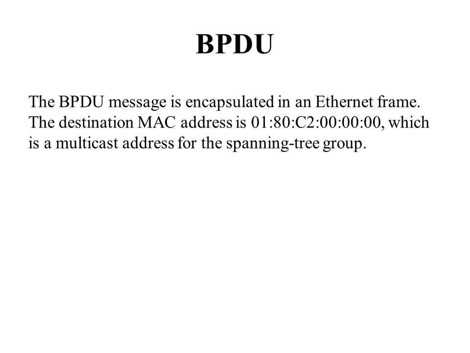 BPDU The BPDU message is encapsulated in an Ethernet frame.