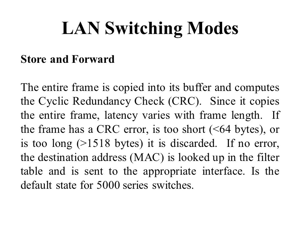 LAN Switching Modes Store and Forward The entire frame is copied into its buffer and computes the Cyclic Redundancy Check (CRC).