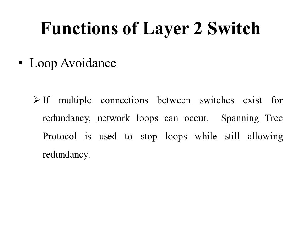 Functions of Layer 2 Switch Loop Avoidance  If multiple connections between switches exist for redundancy, network loops can occur.
