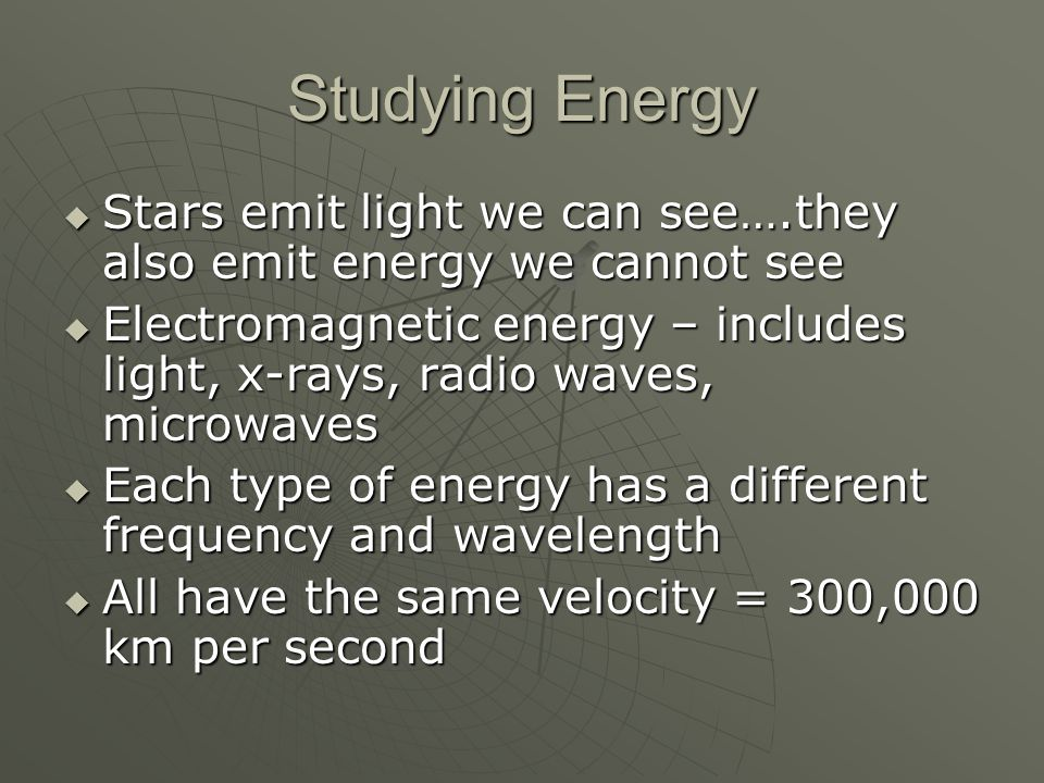 Studying Energy  Stars emit light we can see….they also emit energy we cannot see  Electromagnetic energy – includes light, x-rays, radio waves, microwaves  Each type of energy has a different frequency and wavelength  All have the same velocity = 300,000 km per second