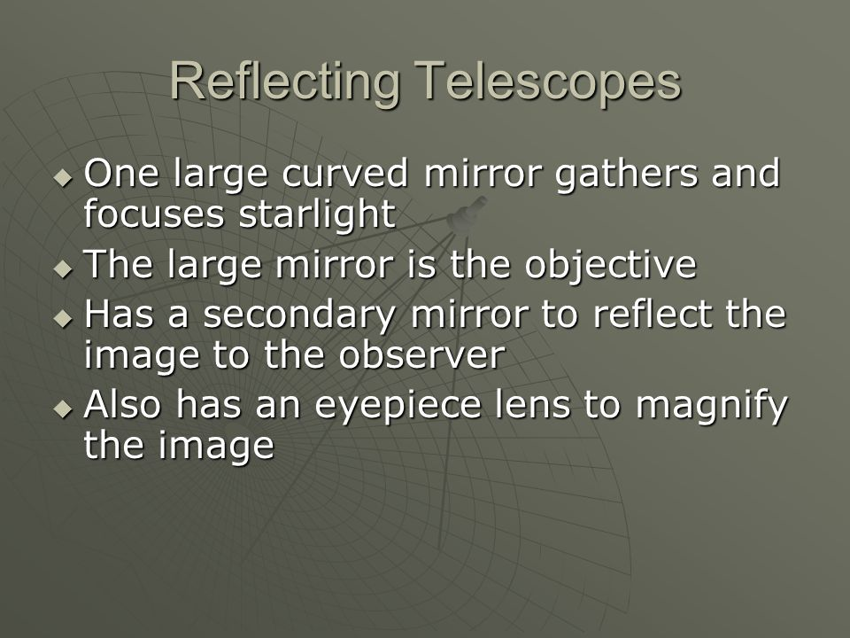 Reflecting Telescopes  One large curved mirror gathers and focuses starlight  The large mirror is the objective  Has a secondary mirror to reflect the image to the observer  Also has an eyepiece lens to magnify the image