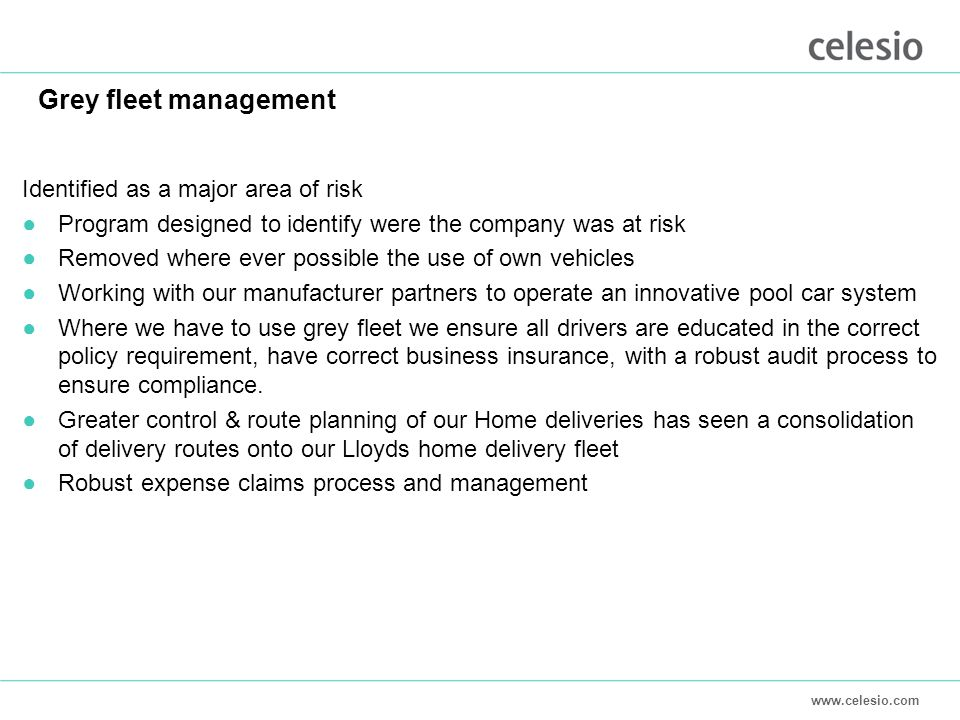 Grey fleet management Identified as a major area of risk ●Program designed to identify were the company was at risk ●Removed where ever possible the use of own vehicles ●Working with our manufacturer partners to operate an innovative pool car system ●Where we have to use grey fleet we ensure all drivers are educated in the correct policy requirement, have correct business insurance, with a robust audit process to ensure compliance.
