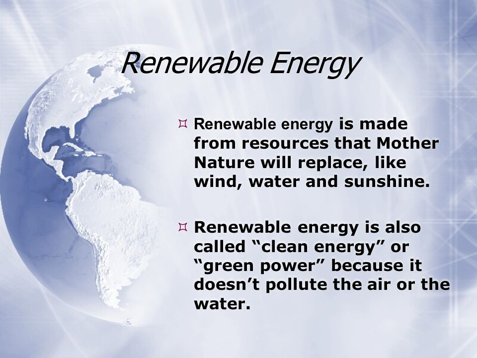 Renewable Energy  Renewable energy is made from resources that Mother Nature will replace, like wind, water and sunshine.