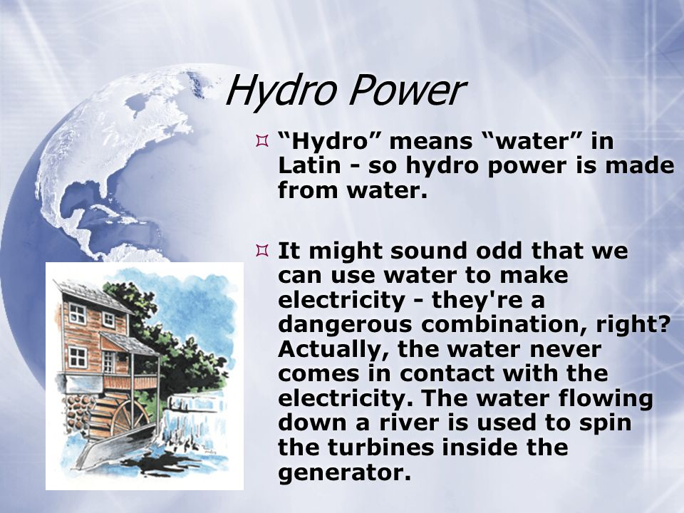 Hydro Power  Hydro means water in Latin - so hydro power is made from water.