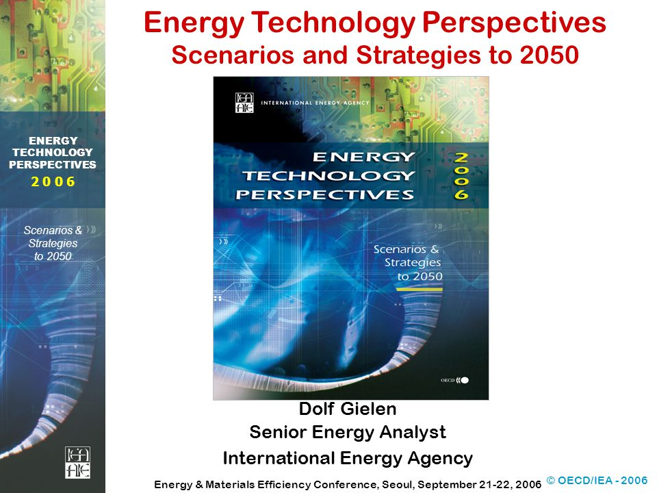 © OECD/IEA ENERGY TECHNOLOGY PERSPECTIVES Scenarios & Strategies to 2050 Dolf Gielen Senior Energy Analyst International Energy Agency Energy & Materials Efficiency Conference, Seoul, September 21-22, 2006 Energy Technology Perspectives Scenarios and Strategies to 2050