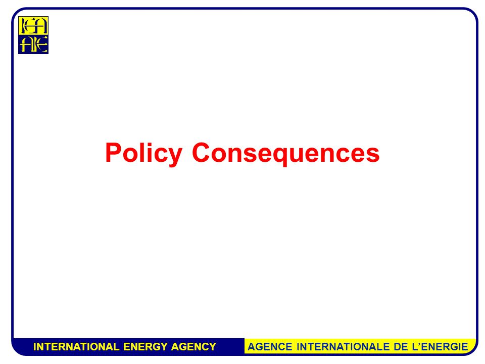 INTERNATIONAL ENERGY AGENCY AGENCE INTERNATIONALE DE L'ENERGIE Policy Consequences