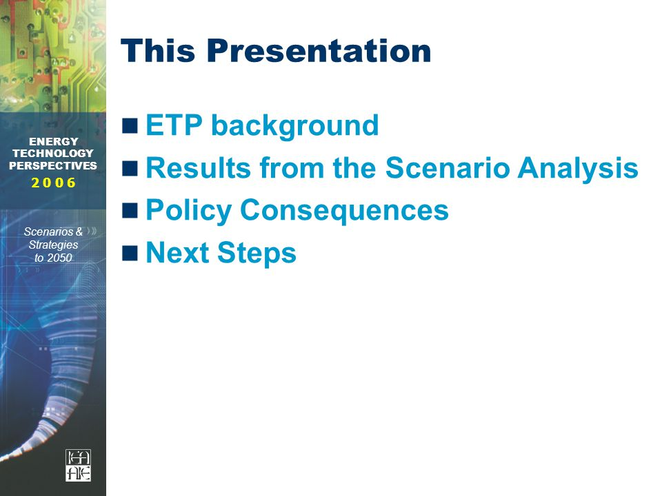 ENERGY TECHNOLOGY PERSPECTIVES Scenarios & Strategies to 2050 This Presentation ETP background Results from the Scenario Analysis Policy Consequences Next Steps