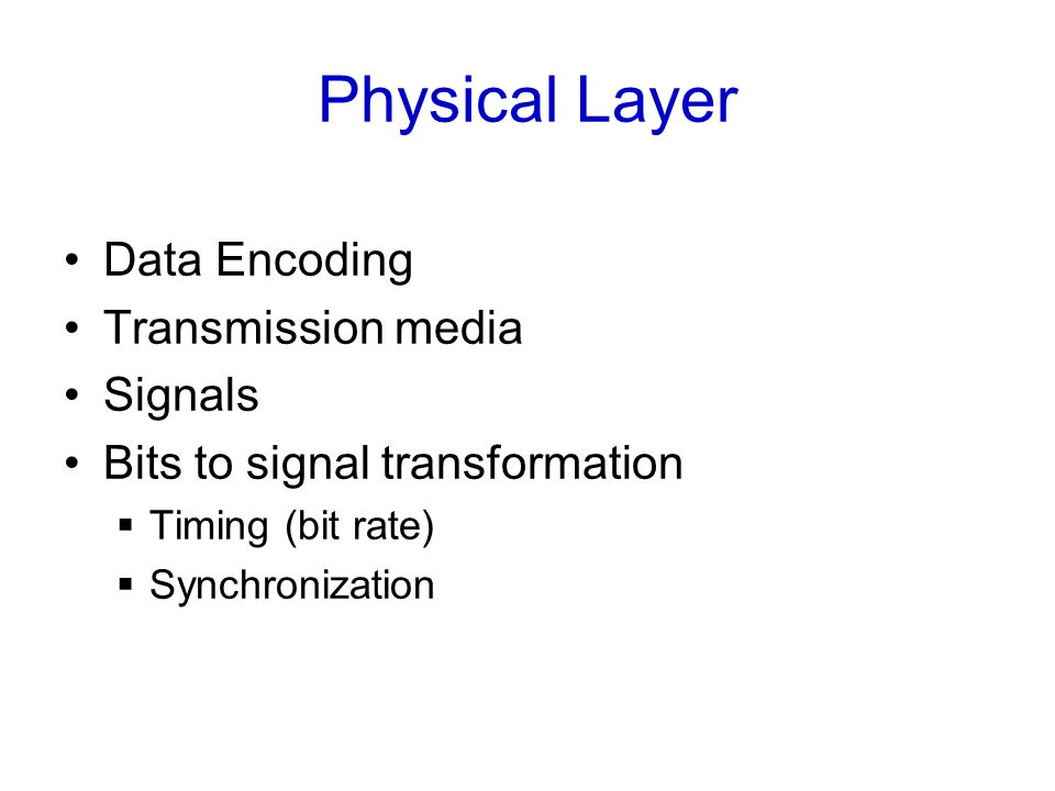 Physical Layer Data Encoding Transmission media Signals Bits to signal transformation  Timing (bit rate)  Synchronization